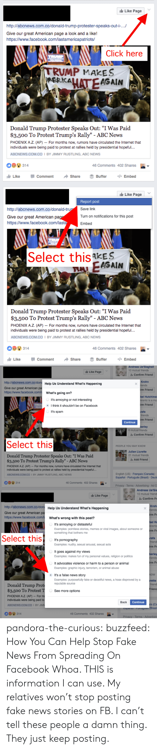 "Portugues: Like Page  http://abcnews.com.co/donald-trump-protester-speaks-out-i-...  Give our great American page a look and a like!  http:/www.facebook.com/lastamericapatriots/  Click here  TRUMP  TRUMP MAKES  MERKALATEAGAIN  Donald Trump Protester Speaks Out: ""I Was Paid  $3,500 To Protest Trump's Rally"" - ABC News  PHOENIX A.Z. (AP) - For months now, rumors have circulated the Internet that  individuals were being paid to protest at rallies held by presidential hopeful..  ABCNEWS.COM.Co I BY JIMMY RUSTLING, ABC NEWS  314  46 Comments 402 Shares  Like  </>Embed  Comment  Share  Buffer   Like Page  Report post  Save link  http://abcnews.com.co/donald-trup  Turn on notifications for this post  Give our great American pag  https:/www.facebook.com/lasta  Embed  Select this kES  FAEAGAIN  Donald Trump Protester Speaks Out: ""I Was Paid  $3,500 To Protest Trump's Rally"" - ABC News  PHOENIX A.Z. (AP) For months now, rumors have circulated the Internet that  individuals were being paid to protest at rallies held by presidential hopeful...  ABCNEWS.COM.CO I BY JIMMY RUSTLING, ABC NEWS  314  46 Comments 402 Shares  <>Embed  Like  Comment  Share  Buffer   Andreas Ua'Siaghall  10 mutual friends  Like Page  1Confirm Friend  http://abcnews.com.co/don Help Us Understand What's Happening  Krohn  iends  Give our great American pa  http://www.facebook.com/  irm Friend  What's going on?  bel Hutchins  It's annoying or not interesting  krantz is a mu  rm Friend  Ithink it shouldn't be on Facebook  It's spam  rafa  friends  rm Friend  Continue  berley  6 mutual friends  Confirm Friend  Select this  PEOPLE YOU MAY KNOW  Julian Liurette  21 mutual friends  Donald Trump Protester Speaks Out: ""I Was Paid  $3.500 To Protest Trump's Rally"" - ABC News  Add Friend  PHOENIX A.Z. (AP)- For months now, rumors have circulated the Internet that  individuals were being paid to protest at rallies held by presidential hopeful...  English (US) Français (Canada)  Español Português (Brasil) Deuts  ABCNEWS.COM.CO I BY JIMMY RUSTLING, ABC NEWS  314  46 Comments 402 Shares  Privacy- Terms- Advertising Ad C   Andreas Ua'Sia  10 mutual friend  Like Page  1 Confirm Fr  http://abcnews.com.co/don Help Us Understand What's Happening  Kroh  riends  Give our great American pa  http://www.facebook.com/  irm Fr  What's wrong with this post?  bel Hu  krantz  It's annoying or distasteful  Examples: pointless stories, memes or viral images, about someone or  something that bothers me  irm Fr  Select this  rafa  friend  It's pornography  Examples: nudity, sexual arousal, sexual acts  irm Fr  E  It goes against my views  berley  riends  Examples: makes fun of my personal values, religion or politics  irm Fr  It advocates violence or harm to a person or animal  Examples: graphic injury, terrorism, or animal abuse  NOW  It's a false news story  Examples: purposefuly fake or deceitful news, a hoax disproved by a  reputable source  rette  friend  Donald Trump Prot  $3,500 To Protest T  PHOENIX A.Z. (AP) For m  individuals were being paid to  Frien  See more options  Continue  Back  ais (Ca  Fonugues (Brasil  ABCNEWS.COM.CO I BY JIMN  Coparo  314  46 Comments 402 Shares  Privacy Terms Advertisin pandora-the-curious: buzzfeed:  How You Can Help Stop Fake News From Spreading On Facebook  Whoa. THIS is information I can use. My relatives won't stop posting fake news stories on FB. I can't tell these people a damn thing. They just keep posting."