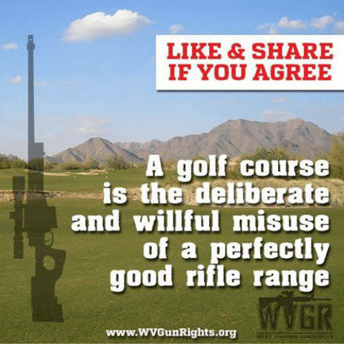 Golf Course: LIKE &SHARE  IF YOU AGREE  A golf course  is the deliberate  and willful misuse  of a perfectly  good rifle range  GR  www.WVGunRights.org