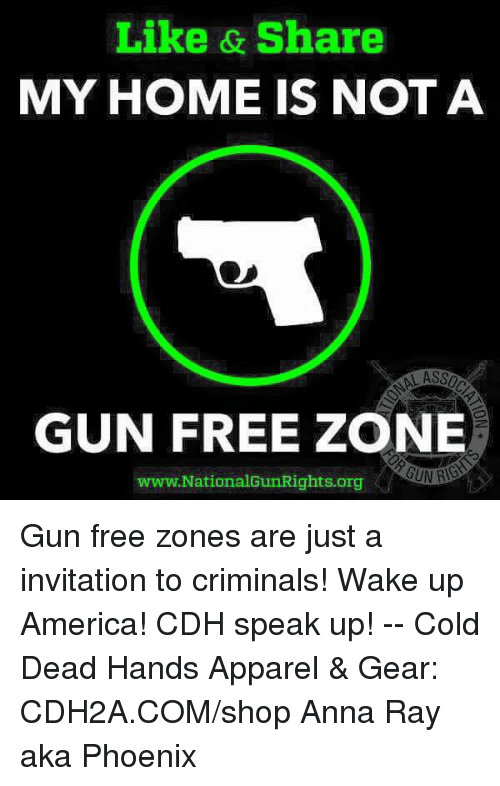 wake up america: Like & Share  MY HOME IS NOT A  GUN FREE ZONE  www.NationalGunRights.org Gun free zones are just a invitation to criminals! Wake up America! CDH speak up! -- Cold Dead Hands Apparel & Gear: CDH2A.COM/shop  Anna Ray aka Phoenix