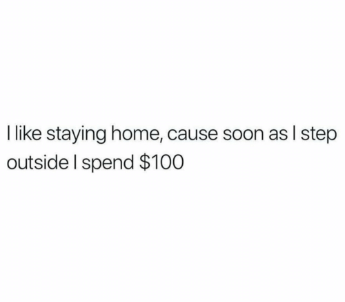 Soon..., Home, and Step: like staying home, cause soon as I step  outside I spend $100