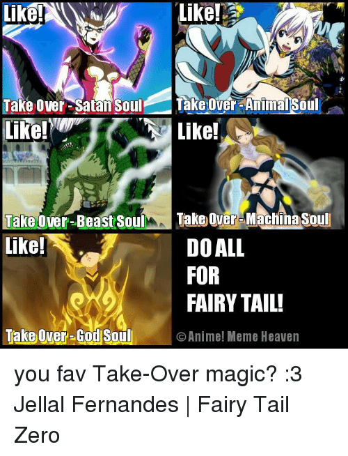 Heaven, Memes, and Zero: Like!  Take Over-Satan Soul  Takeover-Animal Soul  Like!  Like!  Take over-Beast Soul  Take over Machnasoul  like!  DO ALL  FOR  FAIRY TAIL!  Take Over-God Soul O Anime! Meme Heaven you fav Take-Over magic? :3  Jellal Fernandes | Fairy Tail Zero