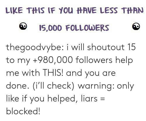 Like If You: LIKE TftIS IF you  AVE LESS TftAN  15,000 FOLLOUDERS thegoodvybe: i will shoutout 15 to my +980,000 followers  help me with THIS! and you are done. (i'll check) warning: only like if you helped, liars = blocked!