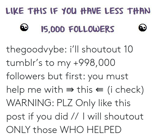 Tumblr, Blog, and Help: LIKE THIS IF YOu HAVE LESS THAN  I5,000 FOLLOWERS thegoodvybe:  i'll shoutout 10 tumblr's to my +998,000 followers but first: you must help me with ⇛ this ⇚ (i check) WARNING: PLZ Only like this post if you did //  I will shoutout ONLY those WHO HELPED