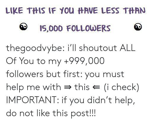 Tumblr, Blog, and Help: LIKE THIS IF YOu HAVE LESS THAN  I5,000 FOLLOWERS thegoodvybe:  i'll shoutout ALL Of You to my +999,000 followers but first: you must help me with ⇛ this ⇚ (i check) IMPORTANT: if you didn't help, do not like this post!!!