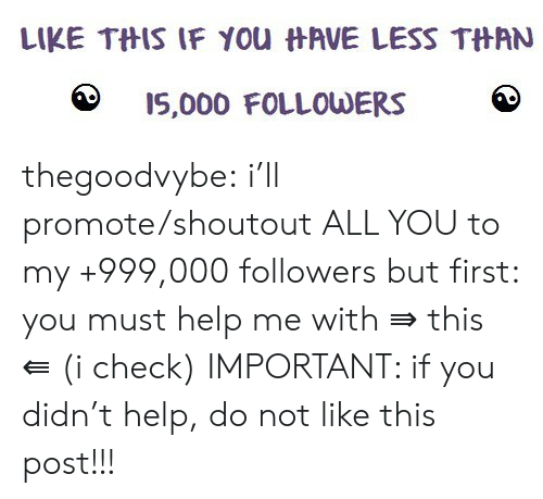 Tumblr, Blog, and Help: LIKE THIS IF YOu HAVE LESS THAN  I5,000 FOLLOWERS thegoodvybe:  i'll promote/shoutout ALL YOU to my +999,000 followers but first: you must help me with ⇛ this ⇚ (i check) IMPORTANT: if you didn't help, do not like this post!!!