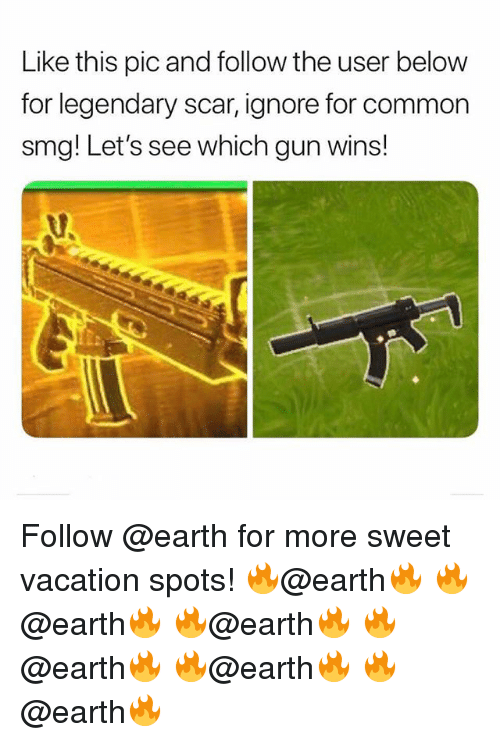 smg: Like this pic and follow the user below  for legendary scar, ignore for common  smg! Let's see which gun wins! Follow @earth for more sweet vacation spots! 🔥@earth🔥 🔥@earth🔥 🔥@earth🔥 🔥@earth🔥 🔥@earth🔥 🔥@earth🔥
