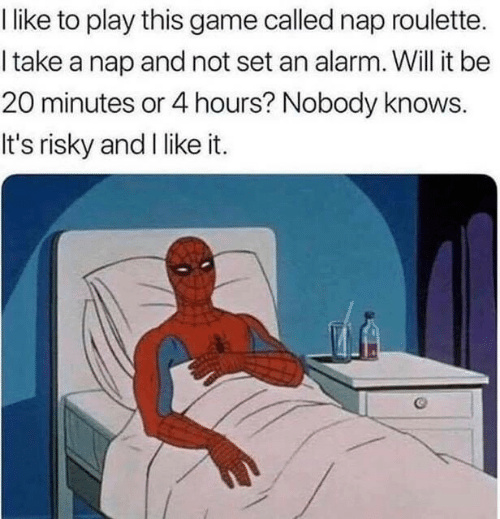 Alarm, Game, and Play: like to play this game called nap roulette.  I take a nap and not set an alarm. Will it be  20 minutes or 4 hours? Nobody knows.  It's risky and I like it.
