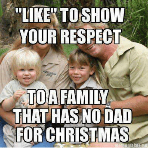 christmas meme: LIKE TO SHOW  YOUR RESPECT  A FAMILY  THAT HAS NODAD  FOR CHRISTMAS  meme maker