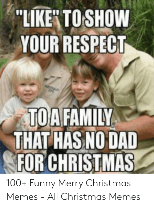 Family Christmas Meme Funny.Like Toshow Your Respect Toa Family That Has No Dad For