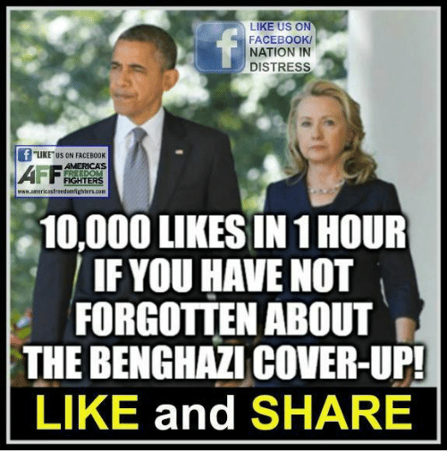 """Distression: LIKE US ON  FACEBOOK/  NATION IN  DISTRESS  """"LIKE"""" US ON FACEBOOK  AMERICAS  FIGHTERS  www.americasfreedontighters.com  10,000 LIKES IN 1 HOUR  IF YOU HAVE NOT  FORGOTTEN ABOUT  THE BENGHAZI COVER-UP!  LIKE and SHARE"""