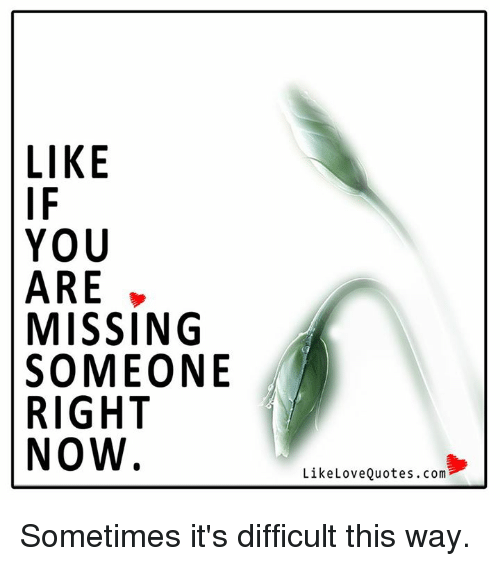 You Are Missed: LIKE  YOU  ARE  MISSING  SOMEONE  RIGHT  NOW  Like Love Quotes.com Sometimes it's difficult this way.