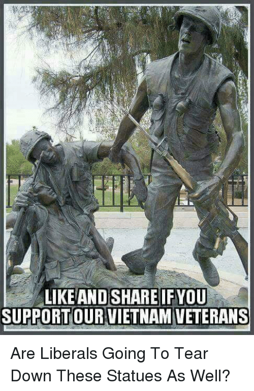 Memes, Vietnam, and 🤖: LIKEAND SHARE IFYOU  SUPPORTOUR VIETNAM VETERANS Are Liberals Going To Tear Down These Statues As Well?
