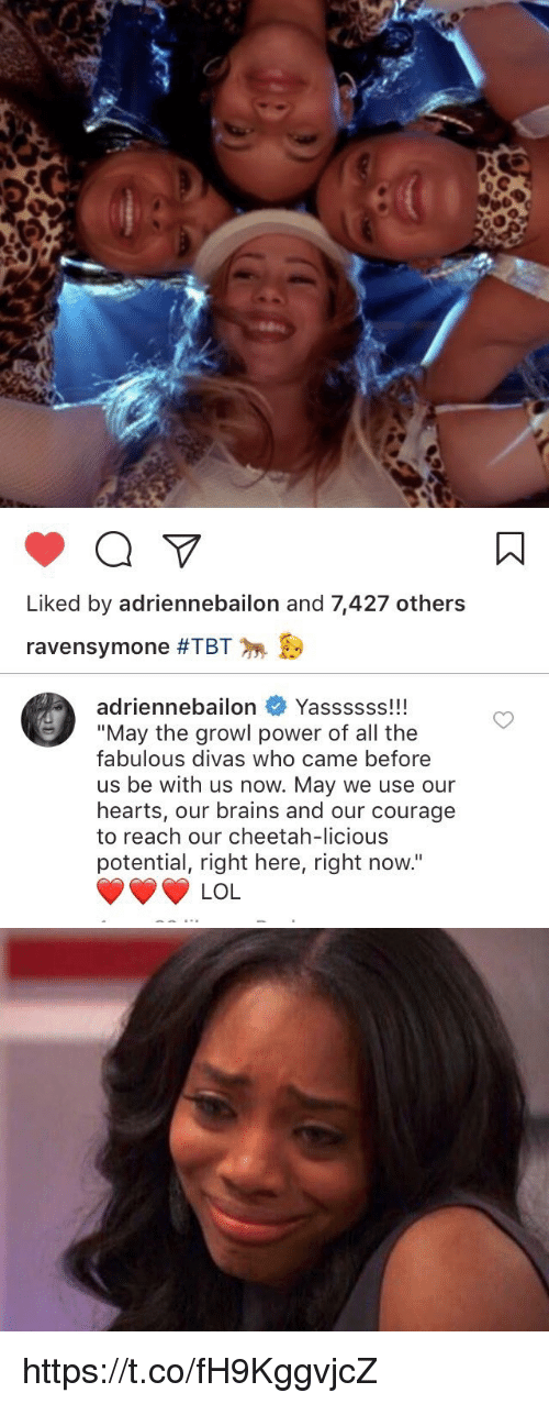 "fabulousness: Liked by adriennebailon and 7,427 others  ravensymone #TBT   adriennebailon  Yassssss!!!  ""May the growl power of all the  fabulous divas who came before  us be with us now. May we use our  hearts, our brains and our courage  to reach our cheetah-licious  potential, right here, right now.""  LOL https://t.co/fH9KggvjcZ"