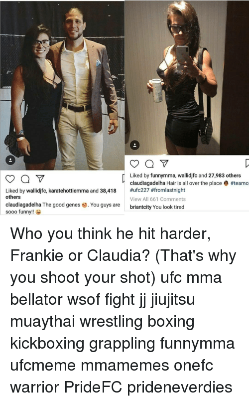 Boxing, Funny, and Memes: Liked by funnymma, wallidjfc and 27,983 others  claudiagadelha Hair is all over the place #teamc  #ufc227 #fromlastnight  View All 661 Comments  briantcity You look tired  Liked by wallidjfc, karatehottiemma and 38,418  others  claudiagadelha The good genes . You guys are  sooo funny!! Who you think he hit harder, Frankie or Claudia? (That's why you shoot your shot) ufc mma bellator wsof fight jj jiujitsu muaythai wrestling boxing kickboxing grappling funnymma ufcmeme mmamemes onefc warrior PrideFC prideneverdies