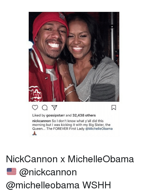nick cannon: Liked by gossipstarr and 32,438 others  nick cannon So don't know what y'all did this  morning but I was kicking it with my Big Sister, the  Queen  The FOREVER First Lady @Michelleobama NickCannon x MichelleObama 🇺🇸 @nickcannon @michelleobama WSHH