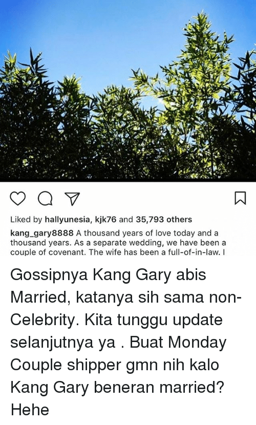 Shipper: Liked by hallyunesia, kjk76 and 35,793 others  kang gary8888 A thousand years of love today and a  thousand years. As a separate wedding, we have been a  couple of covenant. The wife has been a full-of-in-law. I Gossipnya Kang Gary abis Married, katanya sih sama non-Celebrity. Kita tunggu update selanjutnya ya . Buat Monday Couple shipper gmn nih kalo Kang Gary beneran married? Hehe