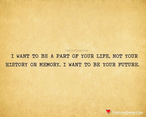 Future, Life, and Memes: LikeLoveQuotes Com  I WANT TO BE A PART OF YOUR LIFE, NOT YOUR  HISTORY OR MEMORY. I WANT TO BE YOUR FUTURE.  LikeLoveQuotes.Com