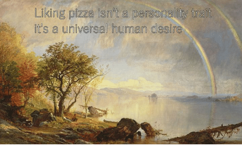Pizza, Classical Art, and Human: Likg pizza isnit a personality tralt  in  it's a universal human desire