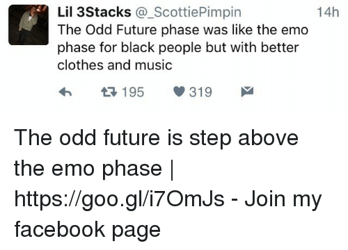 For Black People: Lil 3Stacks @_ScottiePimpin  The Odd Future phase was like the emo  phase for black people but with better  clothes and music  14h  h1 195 319 The odd future is step above the emo phase | https://goo.gl/i7OmJs - Join my facebook page