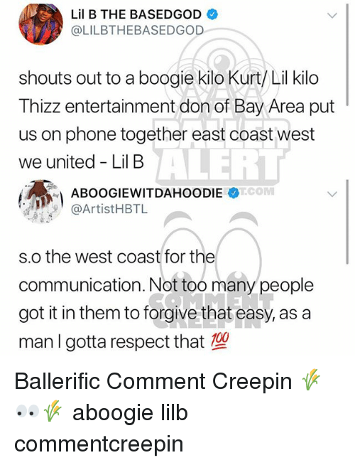A Boogie: Lil B THE BASEDGOD  @LILBTHEBASEDGOD  shouts out to a boogie kilo Kurt/ Lil kilo  Thizz entertainment don of Bay Area put  us on phone together east coast west  we united - Lil B  ALERT  @ArtistHBTL  s.o the west coast for the  communication. Not too many people  got it in them to forgive that easy, as a  man I gotta respect that Ballerific Comment Creepin 🌾👀🌾 aboogie lilb commentcreepin