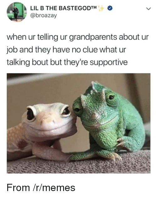 Lil B: LIL B THE BASTEGODTM  @broazay  when ur telling ur grandparents about u  job and they have no clue what ur  talking bout but they're supportive <p>From /r/memes</p>