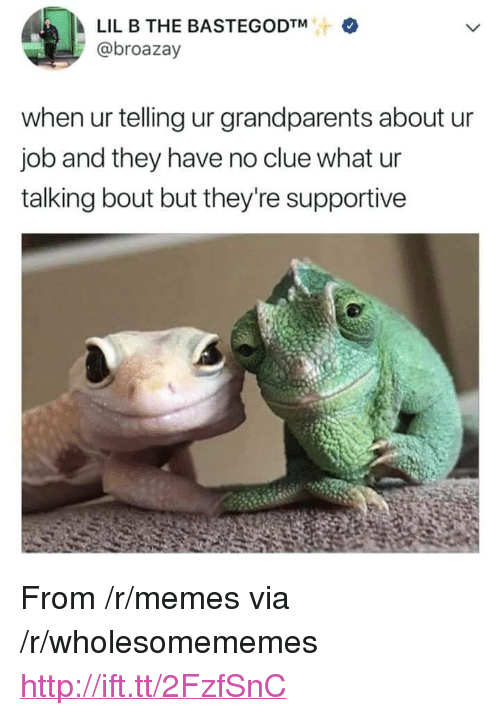 """Lil B: LIL B THE BASTEGODTM  @broazay  when ur telling ur grandparents about u  job and they have no clue what ur  talking bout but they're supportive <p>From /r/memes via /r/wholesomememes <a href=""""http://ift.tt/2FzfSnC"""">http://ift.tt/2FzfSnC</a></p>"""