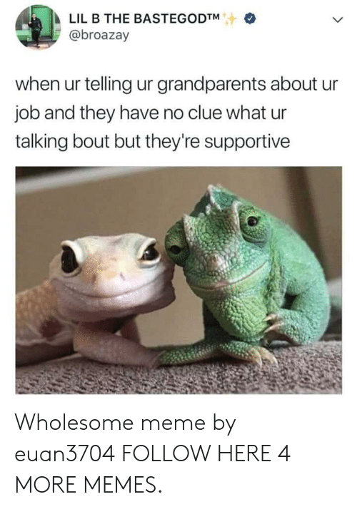 Lil B: LIL B THE BASTEGODTM  @broazay  when ur telling ur grandparents about ur  job and they have no clue what ur  talking bout but they're supportive Wholesome meme by euan3704 FOLLOW HERE 4 MORE MEMES.