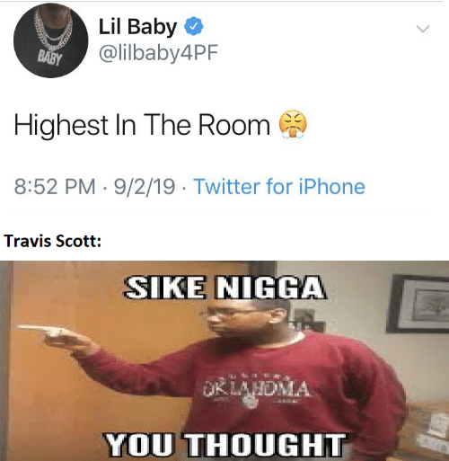Travis Scott: Lil Baby O  @lilbaby4PF  BABY  Highest In The Room  8:52 PM · 9/2/19 · Twitter for iPhone  Travis Scott:  SIKE NIGGA  OKLAHDMA  YOU THOUGHT