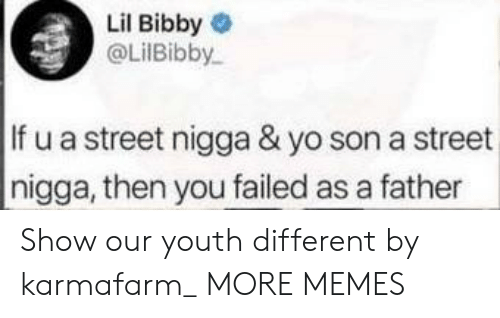 You Failed: Lil Bibby  @LilBibby  If u a street nigga & yo son a street  nigga, then you failed as a father Show our youth different by karmafarm_ MORE MEMES