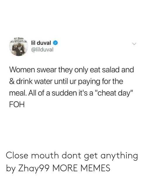 """Dank, Foh, and Lil Duval: Lil Duba  ACK MENDON'T CHE  lil duval  @lilduval  Women swear they only eat salad and  & drink water until ur paying for the  meal. All of a sudden it's a """"cheat day""""  FOH Close mouth dont get anything by Zhay99 MORE MEMES"""