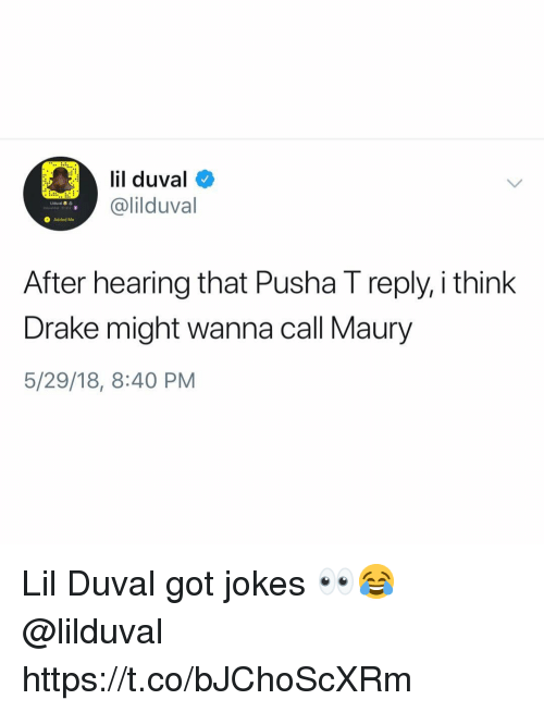 Drake, Lil Duval, and Maury: lil duval  @lilduval  O Added Me  After hearing that Pusha I reply, i think  Drake might wanna call Maury  5/29/18, 8:40 PM Lil Duval got jokes 👀😂 @lilduval https://t.co/bJChoScXRm