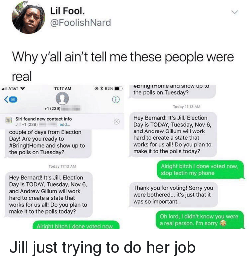 Jill: Lil Fool  @FoolishNard  Why y'all ain't tell me these people were  real  AT&T  11:17 AM  * 62%  .  the polls on Tuesday?  96  +1 (239)  Today 11:13 AM  Hey Bernard! It's Jill. Election  Day is TODAY, Tuesday, Nov 6,  and Andrew Gillum will work  hard to create a state that  works for us all! Do you plan to  make it to the polls today?  as)  Siri found new contact info  Jill +1 (239)add..  couple of days from Election  Day! Are you ready to  #BringitHome and show up to  the polls on Tuesday?  Alright bitch I done voted now  stop textin my phone  Today 11:13 AM  Hey Bernard! It's Jill. Election  Day is TODAY, Tuesday, Nov 6,  and Andrew Gillum will work  hard to create a state that  works for us all! Do you plan to  make it to the polls today?  Thank you for voting! Sorry you  were bothered... it's just that it  was so important.  Oh lord, I didn't know you were  a real person. I'm sorry  Alright bitch I done voted now Jill just trying to do her job