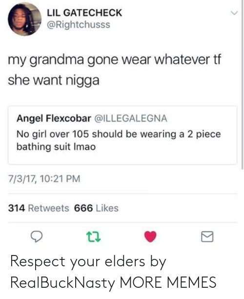 Angeler: LIL GATECHECK  @Rightchusss  my grandma gone wear whatever tf  she want nigga  Angel Flexcobar @ILLEGALEGNA  No girl over 105 should be wearing a 2 piece  bathing suit Imao  7/3/17, 10:21 PM  314 Retweets 666 Likes Respect your elders by RealBuckNasty MORE MEMES