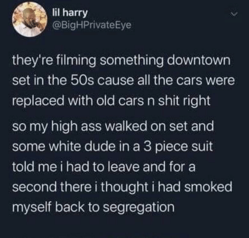 Ass, Cars, and Dude: lil harry  @BigHPrivateEye  they're filming something downtown  set in the 50s cause all the cars were  replaced with old cars n shit right  so my high ass walked on set and  some white dude in a 3 piece suit  told me i had to leave and for a  second there i thought i had smoked  myself back to segregation