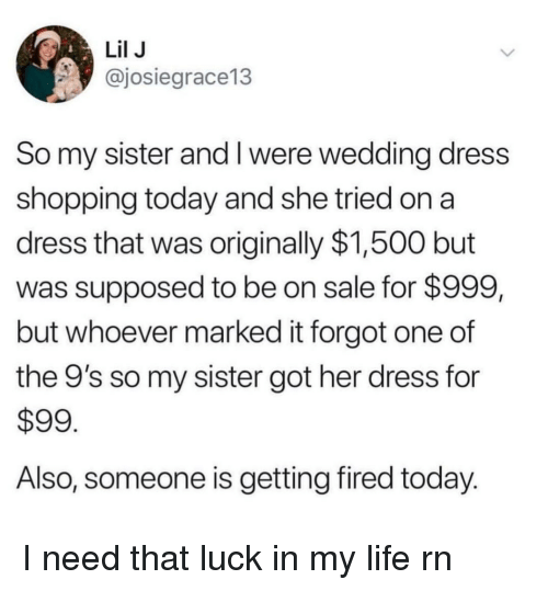 Life, Shopping, and Dress: Lil J  @josiegrace13  So my sister and I were wedding dress  shopping today and she tried on a  dress that was originally $1,500 but  was supposed to be on sale for $999,  but whoever marked it forgot one of  the 9's so my sister got her dress for  $99  Also, someone is getting fired today. I need that luck in my life rn