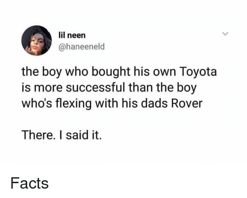 Facts, Memes, and Toyota: lil neen  @haneeneld  the boy who bought his own Toyota  is more successful than the boy  who's flexing with his dads Rover  There. I said it. Facts