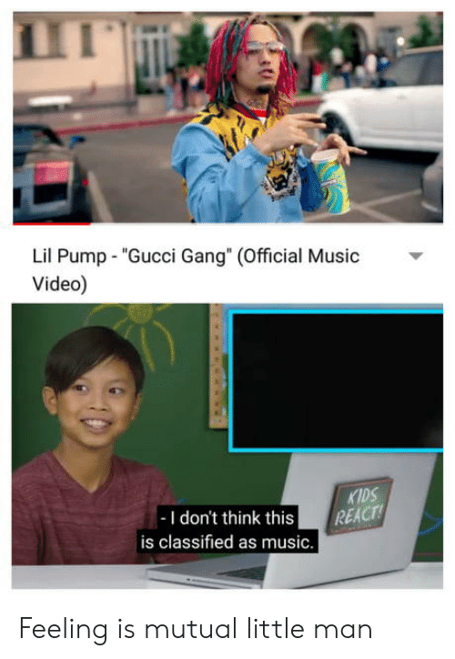 "classified: Lil Pump ""Gucci Gang"" (Official usic  Video)  KIDS  -I don't think this REACT  is classified as music. Feeling is mutual little man"