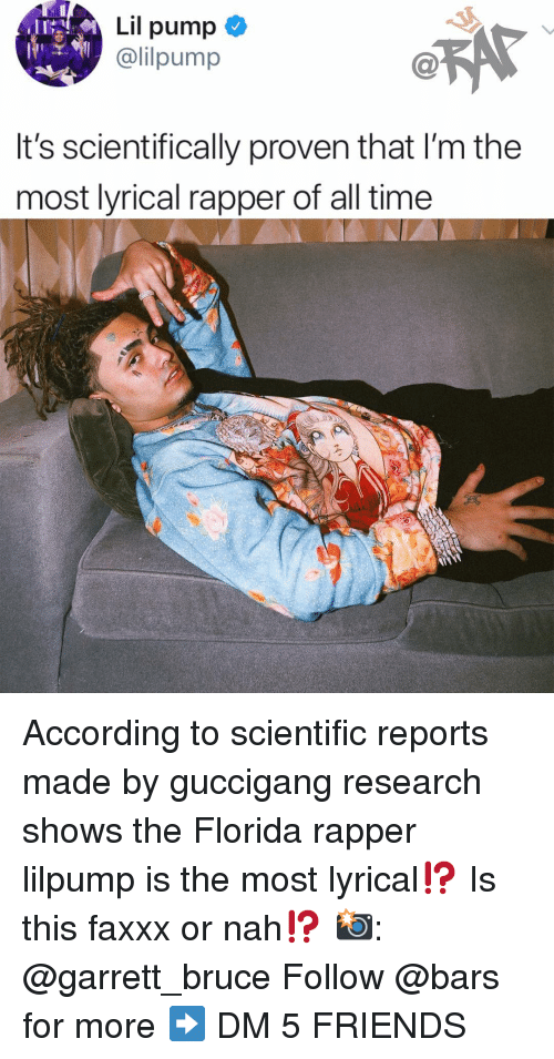 Friends, Memes, and Florida: Lil pump  @lilpump  It's scientifically proven that I'm the  most lyrical rapper of all time According to scientific reports made by guccigang research shows the Florida rapper lilpump is the most lyrical⁉️ Is this faxxx or nah⁉️ 📸: @garrett_bruce Follow @bars for more ➡️ DM 5 FRIENDS