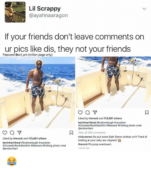 nick cannon: Lil Scrappy  ayahnaaragon  If your friends don't leave comments on  ur pics like dis, they not your friends  Featured @will ent (million page only)  Liked by therock and 113,681 others  kevinhart4real #livelovelaugh #vacation  #ComedicRockstarshit Blessed #Fishing photo cred  Genikonhart  A View all 525 comments  nick cannon Go put some Gaht Damn clothes on!!! Tired of  Liked by therock and 113,681 others  looking at your ashy ass nipples  kevinhart4real flivelovelaugh #vacation  therock Pls jump overboard.  #Comedic Rockstarshit #Blessed #Fishing photo cred  HOUR AGO  Genikon hart 😂