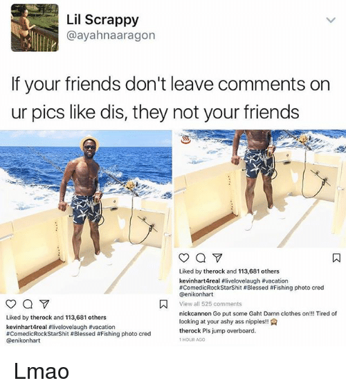 Ass, Blessed, and Clothes: Lil Scrappy  @ayahnaaragon  If your friends don't leave comments on  ur pics like dis, they not your friends  Liked by therock and 113,681 others  kevinhart4real #livelovelaugh #vacation  #ComedicRockStarShit # Blessed # Fishing photo cred  @enikonhart  View a目525 comments  nickcannon Go put some Gaht Damn clothes on!!! Tired of  looking at your ashy ass nipples!  therock Pls jump overboard.  1HOUR AGO  Liked by therock and 113,681 others  kevinhart4real #livelovelaugh #vacation  #ComedicRockStarShit # Blessed #Fishing photo cred  @enikonhart Lmao