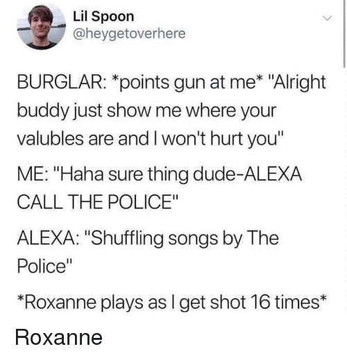 """shuffling: Lil Spoon  @heygetoverhere  BURGLAR: *points gun at me* """"Alright  buddy just show me where your  valubles are and I won't hurt you""""  ME: """"Haha sure thing dude-ALEXA  CALL THE POLICE""""  ALEXA: """"Shuffling songs by The  Police""""  Roxanne plays as l get shot 16 times* Roxanne"""