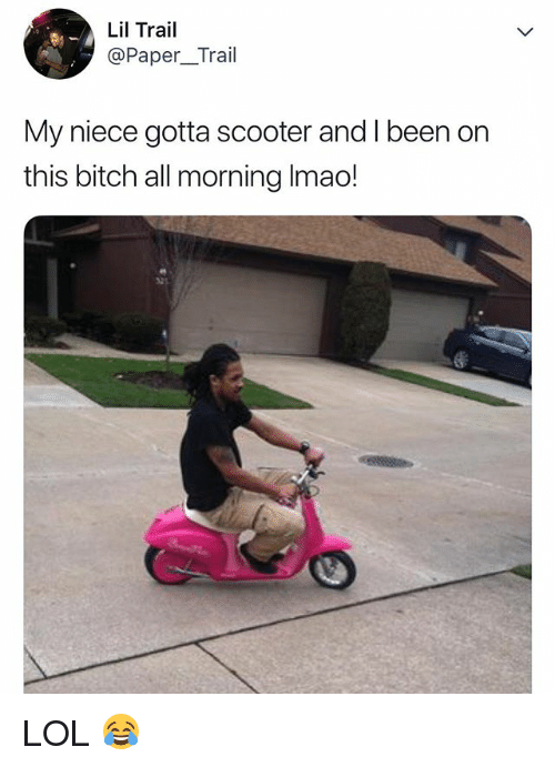 Bitch, Lmao, and Lol: Lil Trail  @Paper_Trail  My niece gotta scooter and I been on  this bitch all morning lmao! LOL 😂