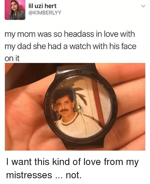 mistresses: lil uzi hert  @KIMBERLYY  my mom was so headass in love with  my dad she had a watch with his face  on it I want this kind of love from my mistresses ... not.