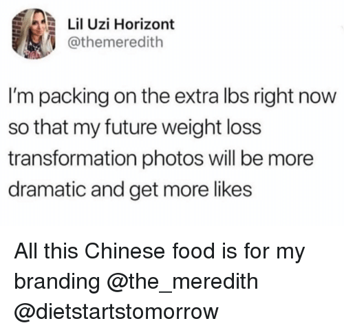 uzi: Lil Uzi Horizont  @themeredith  I'm packing on the extra lbs right now  so that my future weight loss  transformation photos will be more  dramatic and get more likes All this Chinese food is for my branding @the_meredith @dietstartstomorrow