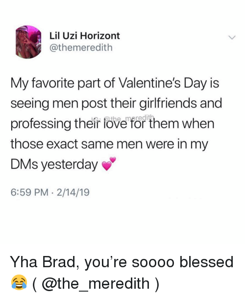 uzi: Lil Uzi Horizont  @themeredith  My favorite part of Valentine's Day is  seeing men post their girlfriends and  professing their fove for them when  those exact same men were in my  DMs yesterday  6:59 PM 2/14/19 Yha Brad, you're soooo blessed 😂 ( @the_meredith )