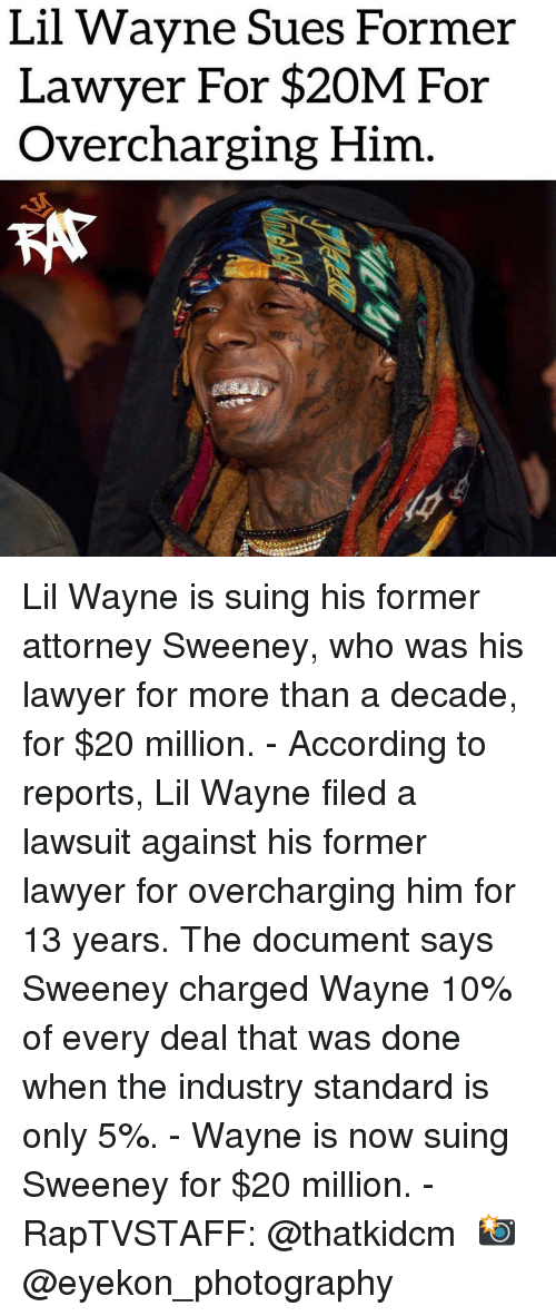 Lawyer, Lil Wayne, and Memes: Lil Wavne Sues Former  Lawyer For $20M For  Overcharging Him Lil Wayne is suing his former attorney Sweeney, who was his lawyer for more than a decade, for $20 million. - According to reports, Lil Wayne filed a lawsuit against his former lawyer for overcharging him for 13 years. The document says Sweeney charged Wayne 10% of every deal that was done when the industry standard is only 5%. - Wayne is now suing Sweeney for $20 million. - RapTVSTAFF: @thatkidcm 📸 @eyekon_photography