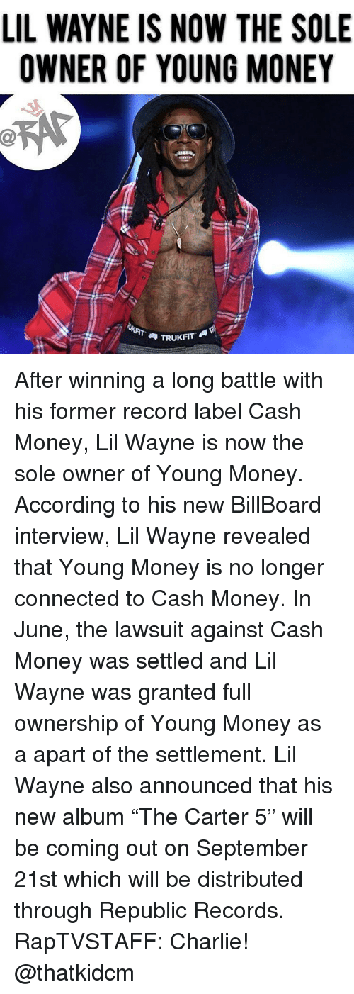 "Billboard, Charlie, and Lil Wayne: LIL WAYNE IS NOW THE SOLE  OWNER OF YOUNG MONEY  et  TRUKFIT After winning a long battle with his former record label Cash Money, Lil Wayne is now the sole owner of Young Money. According to his new BillBoard interview, Lil Wayne revealed that Young Money is no longer connected to Cash Money. In June, the lawsuit against Cash Money was settled and Lil Wayne was granted full ownership of Young Money as a apart of the settlement. Lil Wayne also announced that his new album ""The Carter 5"" will be coming out on September 21st which will be distributed through Republic Records. RapTVSTAFF: Charlie! @thatkidcm"