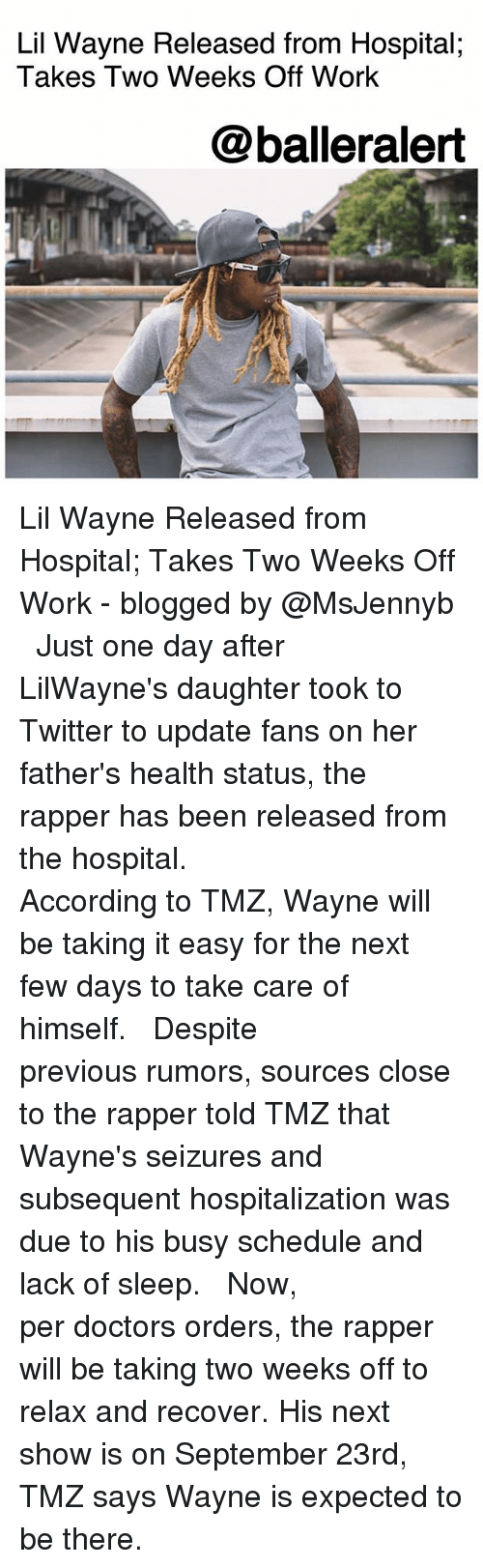 Offed Himself: Lil Wayne Released from Hospital;  Takes Two Weeks Off Work  @balleralert Lil Wayne Released from Hospital; Takes Two Weeks Off Work - blogged by @MsJennyb ⠀⠀⠀⠀⠀⠀⠀ ⠀⠀⠀⠀⠀⠀⠀ Just one day after LilWayne's daughter took to Twitter to update fans on her father's health status, the rapper has been released from the hospital. ⠀⠀⠀⠀⠀⠀⠀ ⠀⠀⠀⠀⠀⠀⠀ According to TMZ, Wayne will be taking it easy for the next few days to take care of himself. ⠀⠀⠀⠀⠀⠀⠀ ⠀⠀⠀⠀⠀⠀⠀ Despite previous rumors, sources close to the rapper told TMZ that Wayne's seizures and subsequent hospitalization was due to his busy schedule and lack of sleep. ⠀⠀⠀⠀⠀⠀⠀ ⠀⠀⠀⠀⠀⠀⠀ Now, per doctors orders, the rapper will be taking two weeks off to relax and recover. His next show is on September 23rd, TMZ says Wayne is expected to be there.