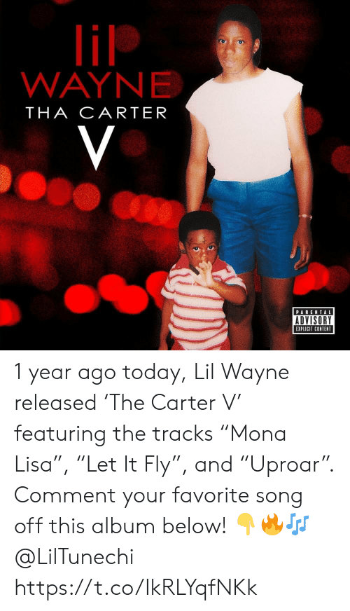 "explicit: lil  WAYNE  THA CARTER  V  PARENTAL  ADVISORY  EXPLICIT CONTENT 1 year ago today, Lil Wayne released 'The Carter V' featuring the tracks ""Mona Lisa"", ""Let It Fly"", and ""Uproar"". Comment your favorite song off this album below! ??? @LilTunechi https://t.co/IkRLYqfNKk"