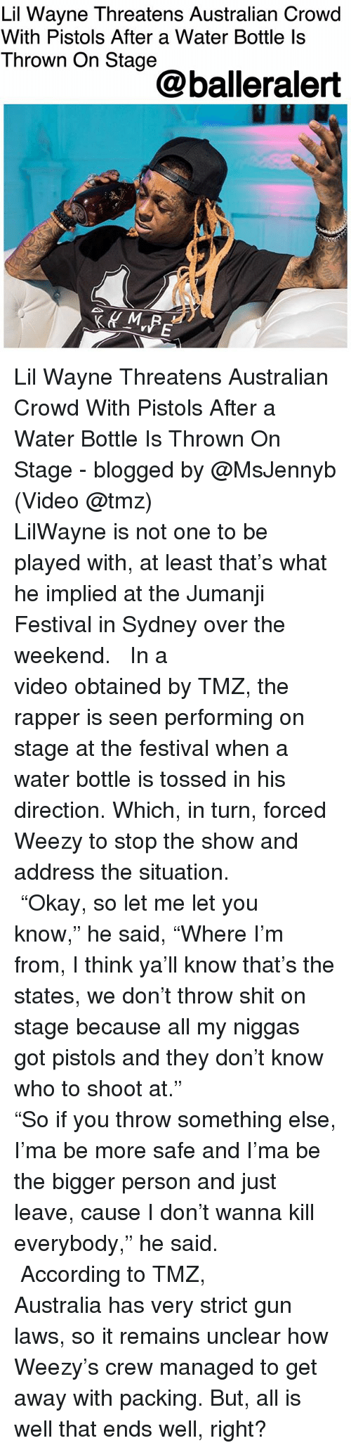 """my niggas: Lil Wayne Threatens Australian Crowd  With Pistols After a Water Bottle ls  Thrown On Stage  @balleralert Lil Wayne Threatens Australian Crowd With Pistols After a Water Bottle Is Thrown On Stage - blogged by @MsJennyb (Video @tmz) ⠀⠀⠀⠀⠀⠀⠀⠀⠀ ⠀⠀⠀⠀⠀⠀⠀⠀⠀ LilWayne is not one to be played with, at least that's what he implied at the Jumanji Festival in Sydney over the weekend. ⠀⠀⠀⠀⠀⠀⠀⠀⠀ ⠀⠀⠀⠀⠀⠀⠀⠀⠀ In a video obtained by TMZ, the rapper is seen performing on stage at the festival when a water bottle is tossed in his direction. Which, in turn, forced Weezy to stop the show and address the situation. ⠀⠀⠀⠀⠀⠀⠀⠀⠀ ⠀⠀⠀⠀⠀⠀⠀⠀⠀ """"Okay, so let me let you know,"""" he said, """"Where I'm from, I think ya'll know that's the states, we don't throw shit on stage because all my niggas got pistols and they don't know who to shoot at."""" ⠀⠀⠀⠀⠀⠀⠀⠀⠀ ⠀⠀⠀⠀⠀⠀⠀⠀⠀ """"So if you throw something else, I'ma be more safe and I'ma be the bigger person and just leave, cause I don't wanna kill everybody,"""" he said. ⠀⠀⠀⠀⠀⠀⠀⠀⠀ ⠀⠀⠀⠀⠀⠀⠀⠀⠀ According to TMZ, Australia has very strict gun laws, so it remains unclear how Weezy's crew managed to get away with packing. But, all is well that ends well, right?"""